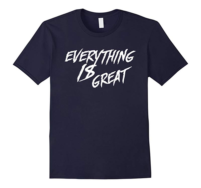 Everything Is Great T Shirt-RT