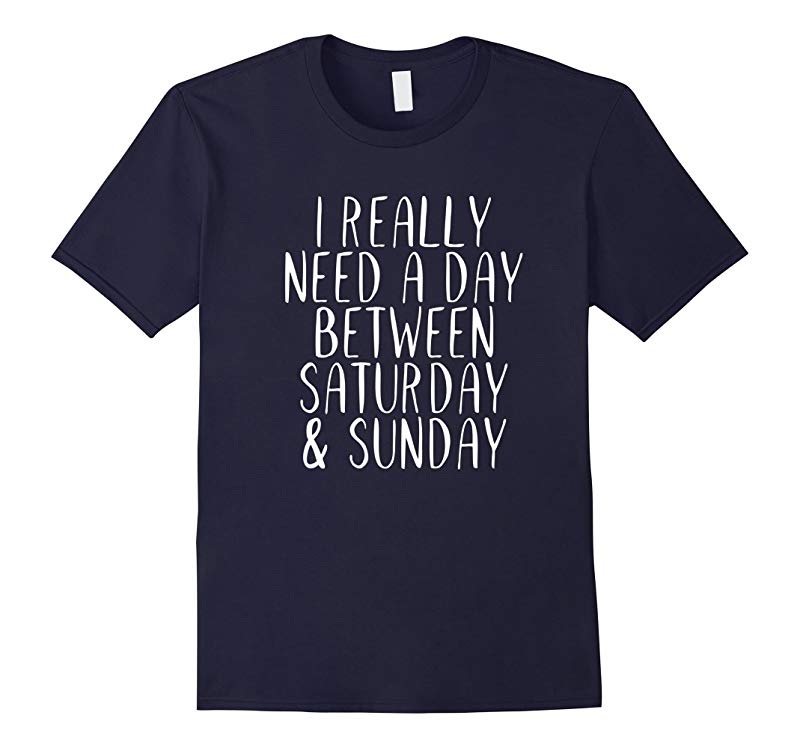 I Really Need A Day Between Saturday  Sunday Funny T-shirt-RT
