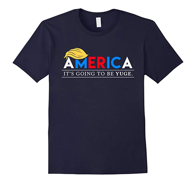 America Its Going to Be Yuge - Funny Donald Trump T-Shirt-RT