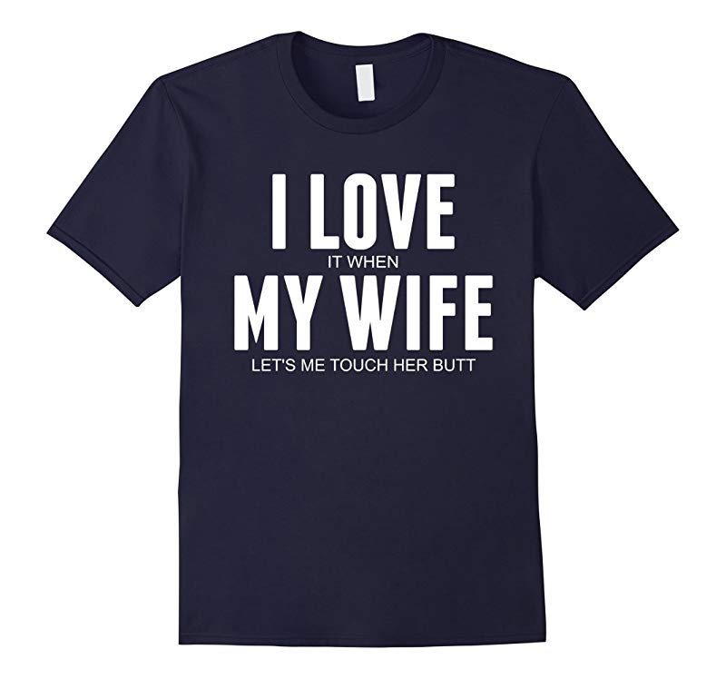 Funny I Love When My Wife Lets Me Touch Her Butt Shirt-CD