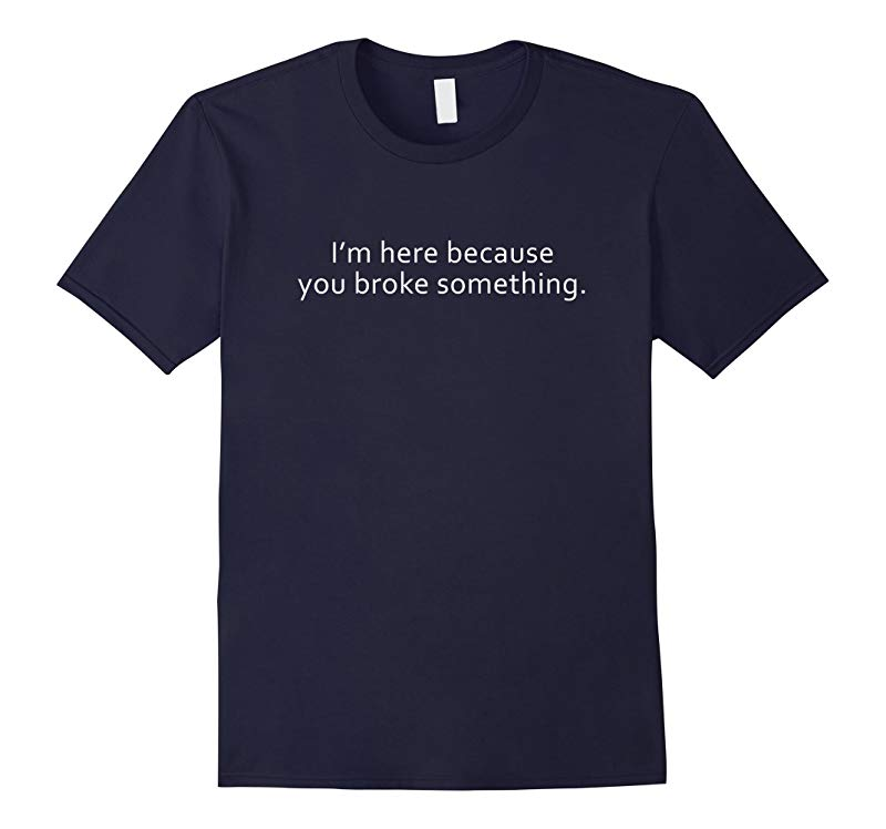 I'm Here Because You Broke Something Tee Shirt-RT