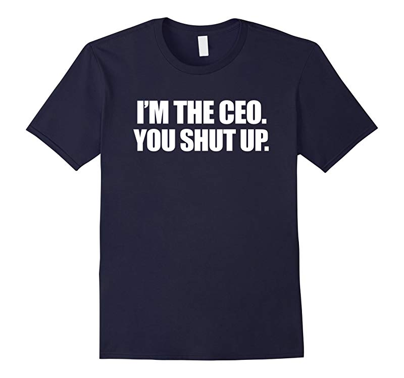 I'm the CEO You Shut Up Funny Sayings Great Gifts T-Shirt-RT
