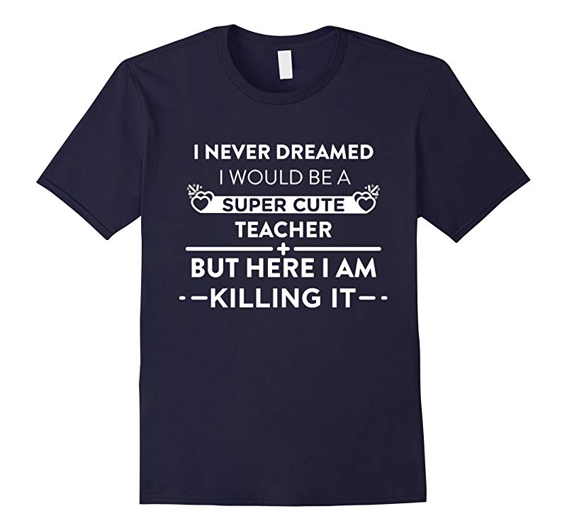 Never Dreamed I Would Be A Super Cute Teacher But Here I Am Killing It Funny T-Shirt-RT