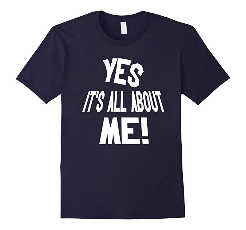 Yes Its All About Me Funny Sayings T-shirt-RT