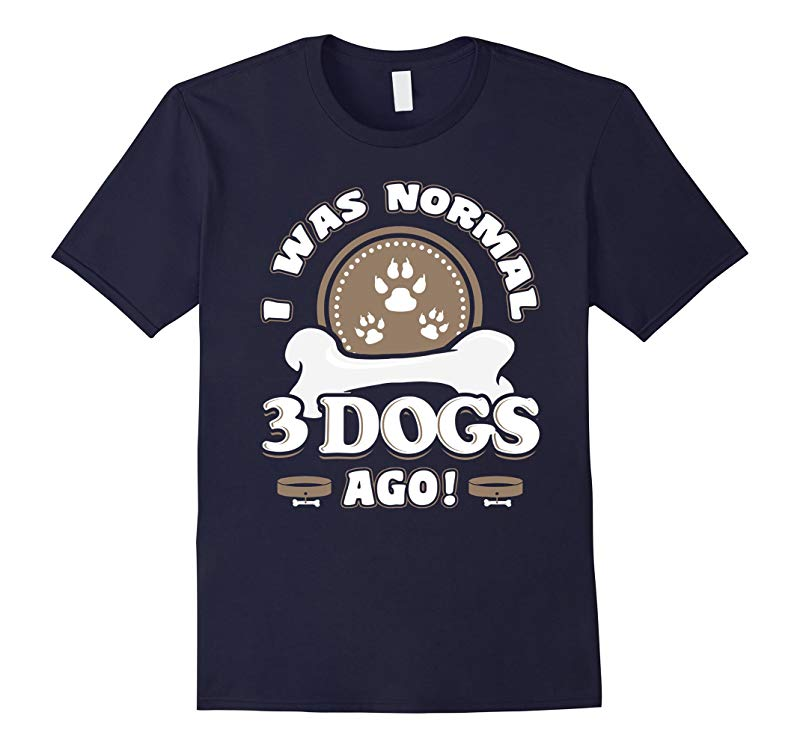 I Was Normal 3 Dogs Ago Funny Dog Lovers T Shirt-RT