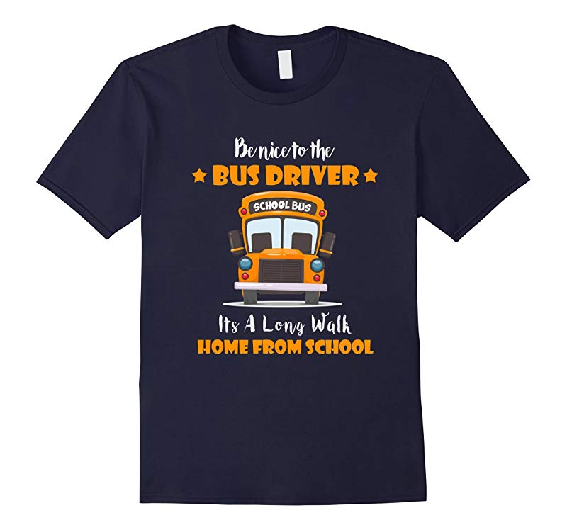 Be Nice To The Bus Driver Its A Long Walk From School Shirt-RT