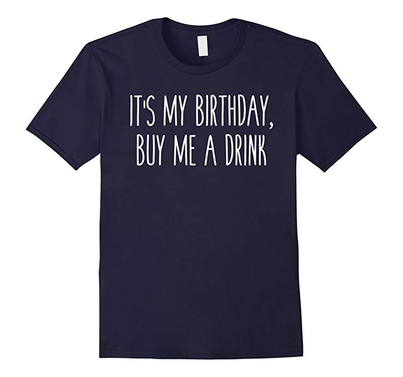 Its My Birthday Buy Me A Drink Humor Saying Tee-RT