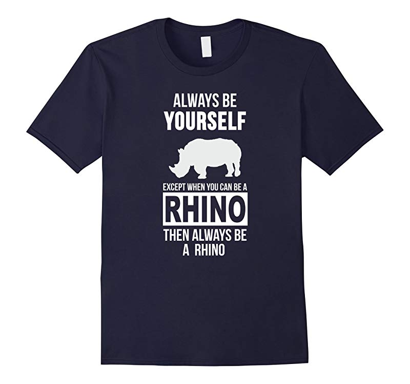 Always be yourself except when you can be a rhino t-shirt-RT