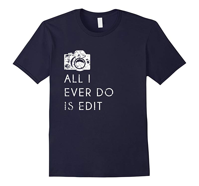 All I Ever Do is Edit T Shirt Funny Photographer GIft-RT