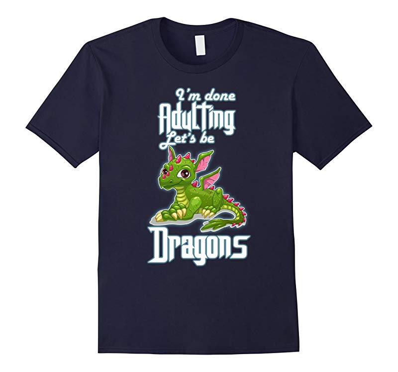 Im Done Adulting Lets Be Dragons T Shirts-RT