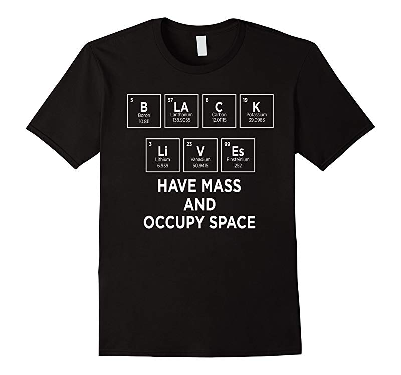 Chemistry Element Black Lives Have Mass Occupy Space T shirt-FL