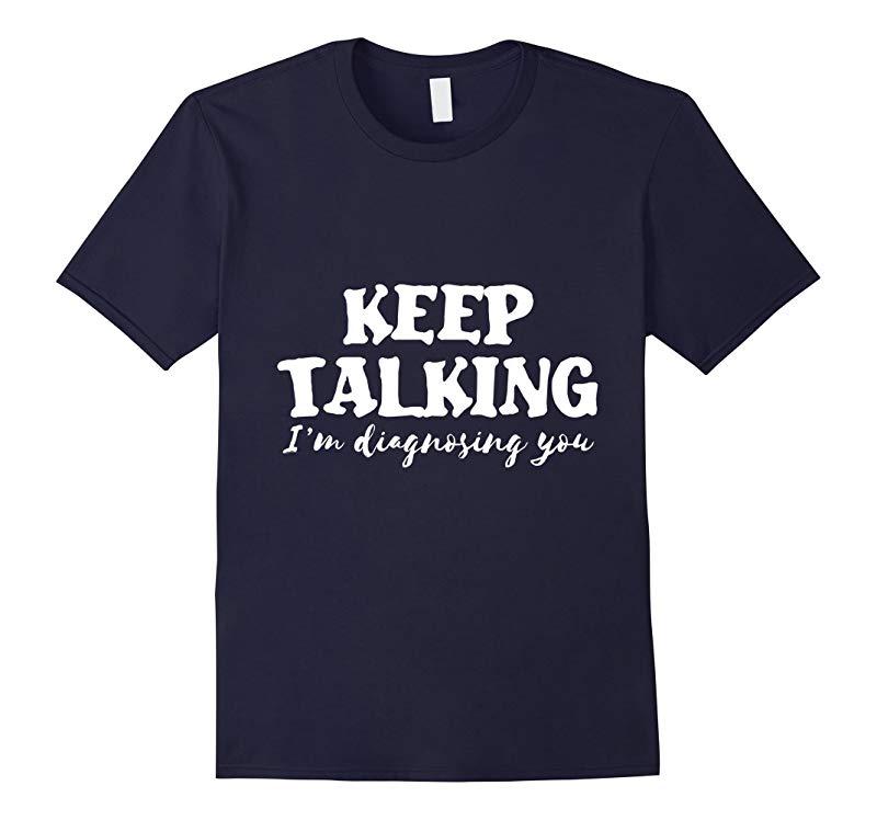 Keep Talking Im diagnosing you funny psychiatrist tshirt-TD