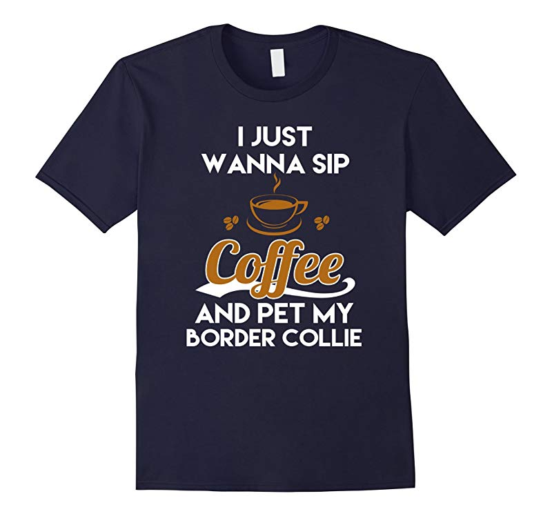 I Just Want To Sip Coffee  Pet My Border Collie Funny Dog Lover T-Shirt-RT