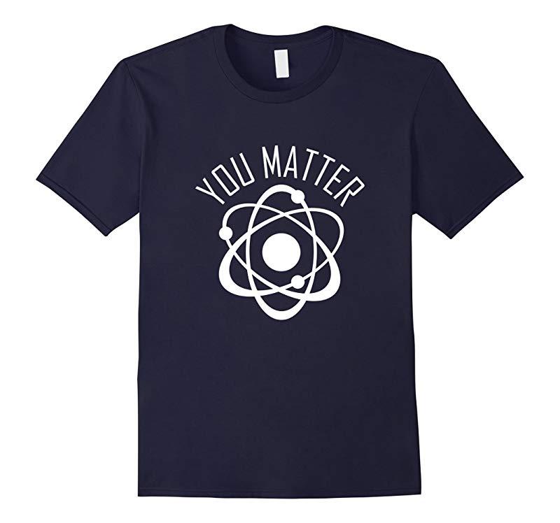 You Matter Shirt Funny Cute Science Atom Gift-RT