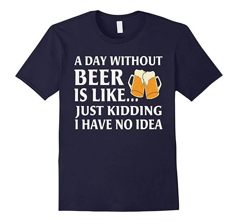 A Day Withhout Beer Is Like Just Kidding I Have No Idea-RT