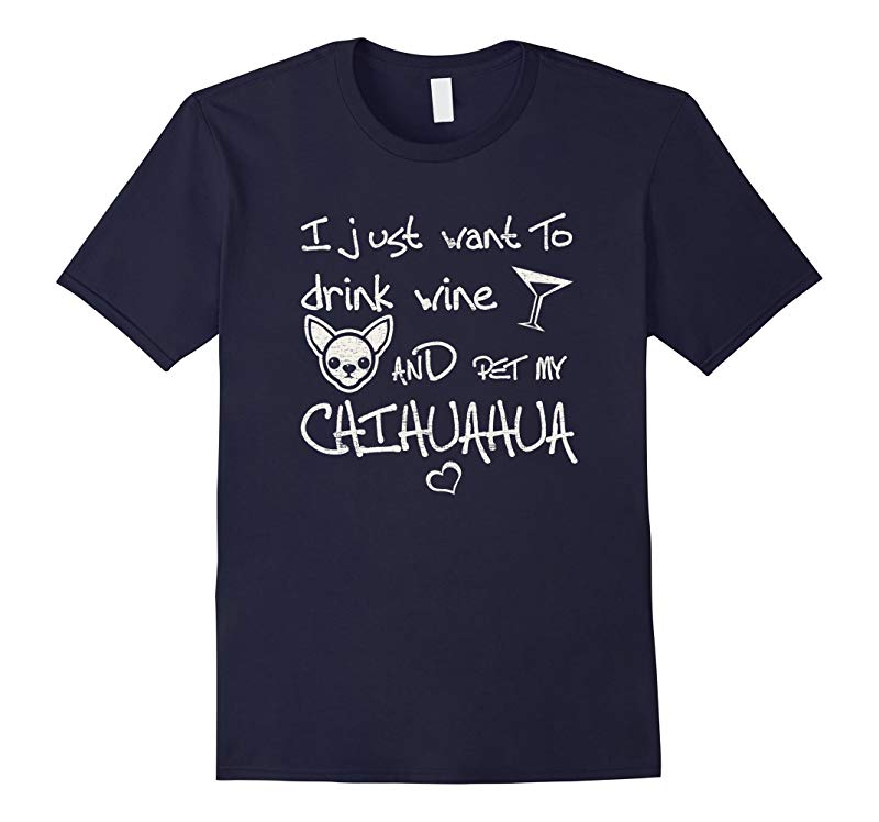 I Just Want To Drink Wine And Pet My Chihuahua Dog T-Shirt-RT