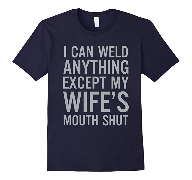 I can weld anything except my wifes mouth shut Shirt-RT