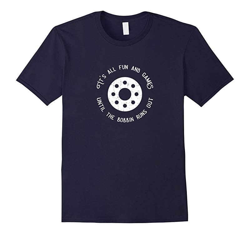 Fun and Games Till the Bobbin Runs Out-Funny Sewing T-shirt-RT