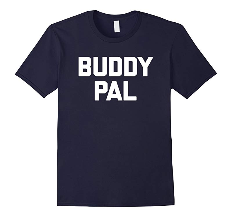 Buddy Pal T-Shirt funny saying sarcastic novelty humor cool-RT