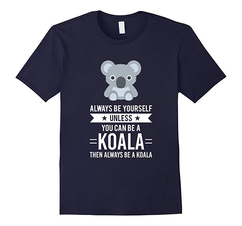 Always Be Yourself Unless You Can Be A Koala T-Shirt-RT