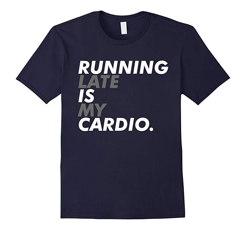 Running Late is my Cardio t-shirt-RT