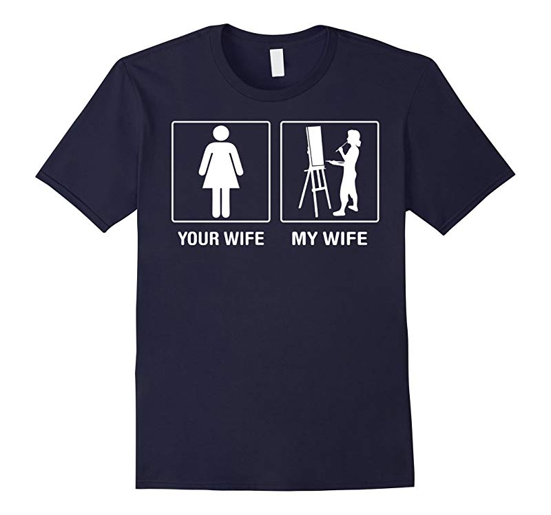 Your Wife My Wife Painting Painter Proud Tshirt-PL