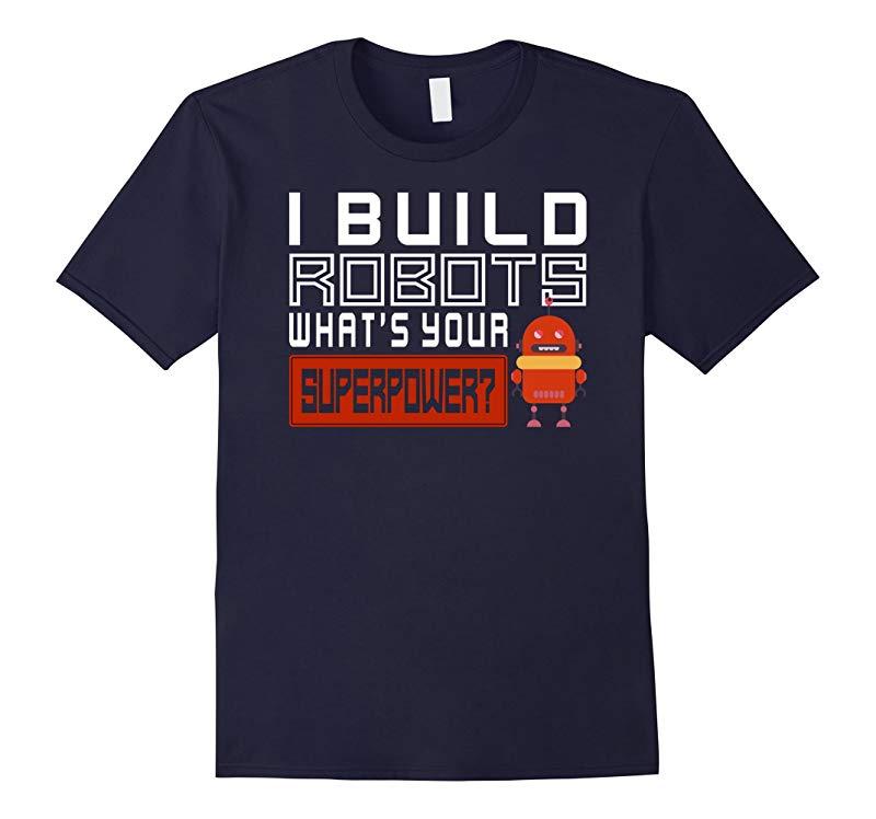 Robotics Engineer I build robots whats your superpower Shirt-RT