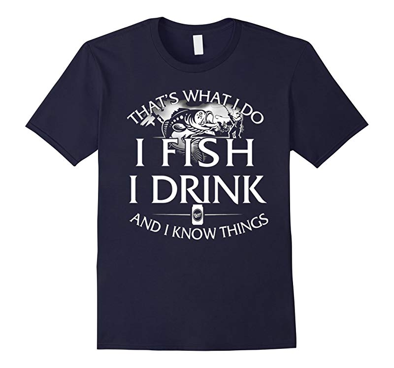 Thats What I Do I Fish I Drink And I Know Things T-shirt-RT