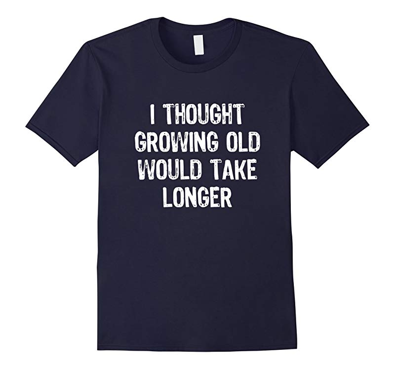 I Thought Growing Old Would Take Longer Funny T-shirt-TD