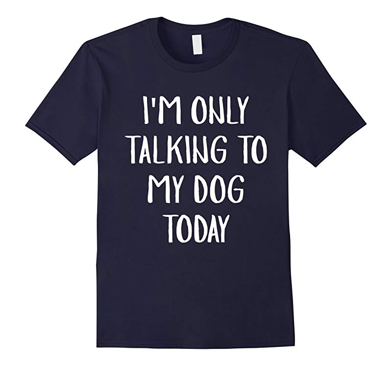 Im Only Talking To My Dog Today Tshirt Dog Lovers Tee-RT