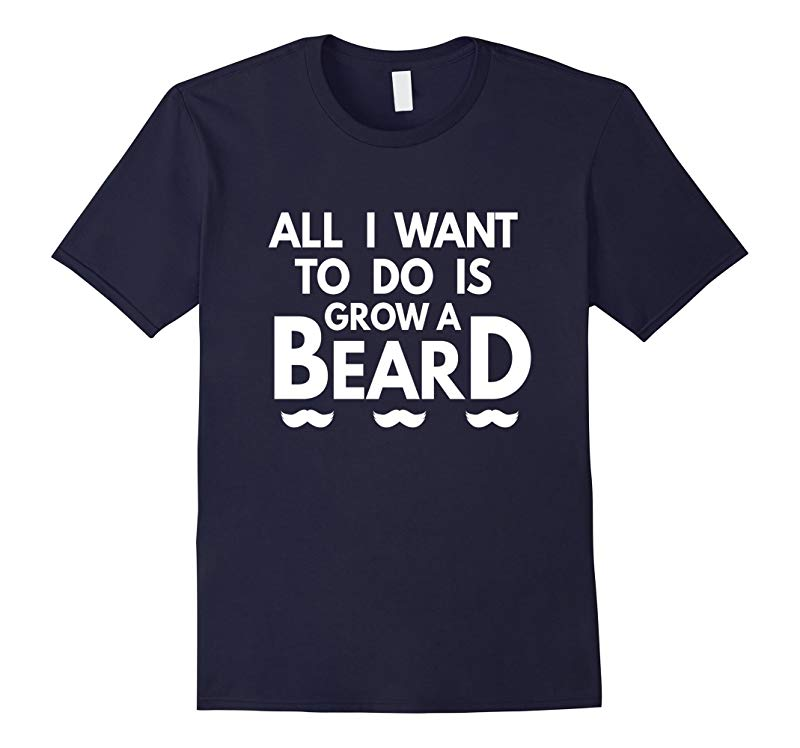 All I Want To Do Is Grow A Beard T-shirt-RT