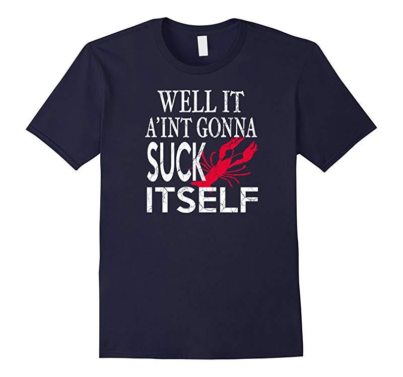Funny Crawfish Shirt - Well It Aint Gonna Suck Itself Shirt-RT