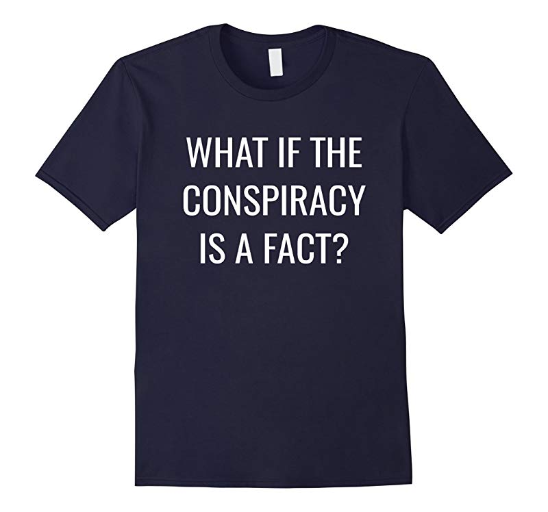 What If The Conspiracy Is A Fact?- Conspiracy Theory T-Shirt-RT