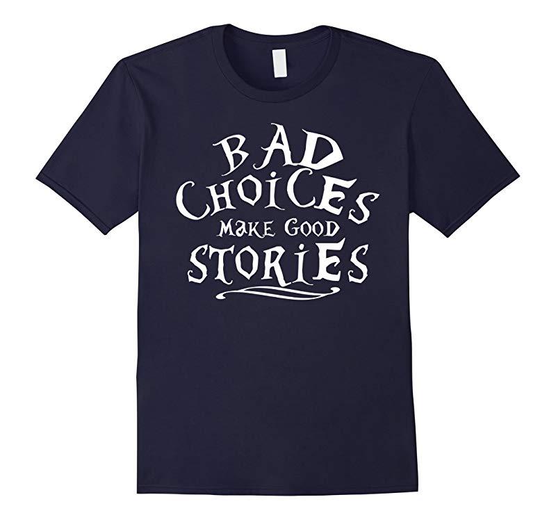 Bad Choices Make Good Stories Shirt - Funny Situation Tee-RT