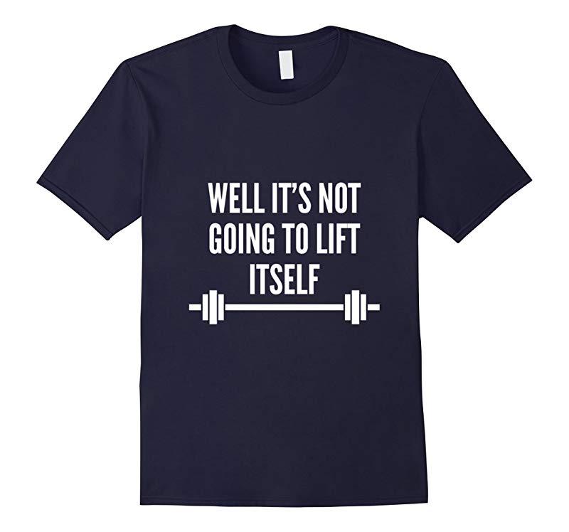 Well Its Not Going To Lift Itself T-shirt-RT