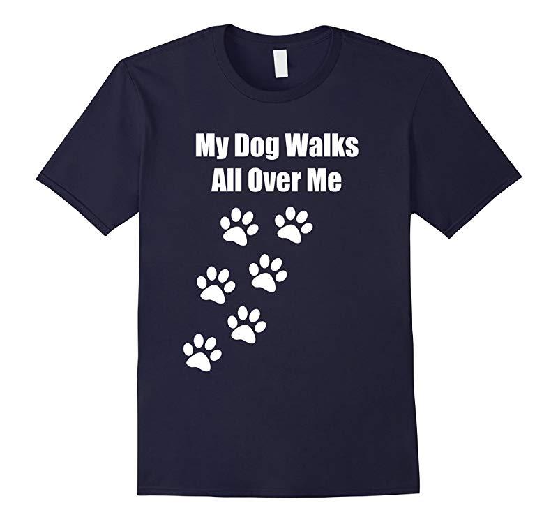 My Dog Walks All Over Me Funny Pet tshirt-RT