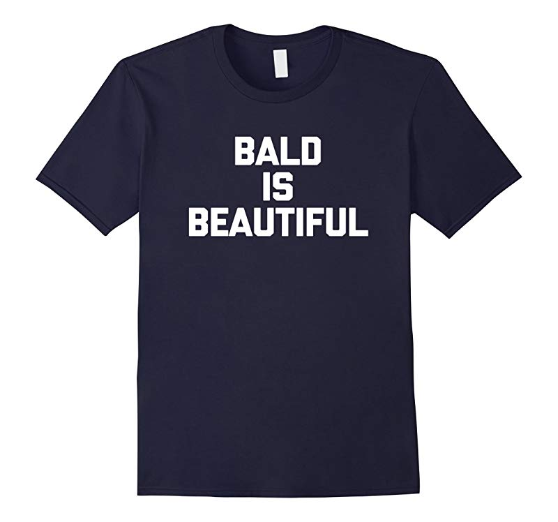 Bald Is Beautiful T-Shirt funny saying sarcastic novelty tee-RT