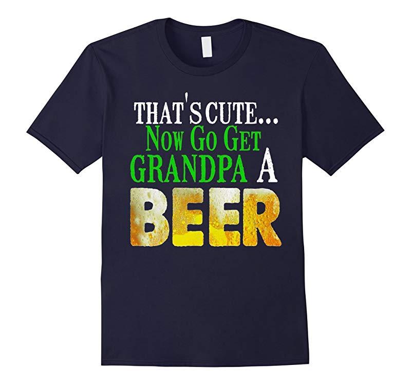 Beer T Shirt - Thats Cute Now Go Get Grandpa A Beer Shirt-Art