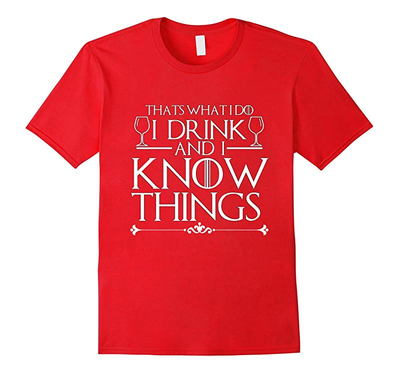 I Drink And I Know Things Funny T-Shirt Drinking What I Do-RT