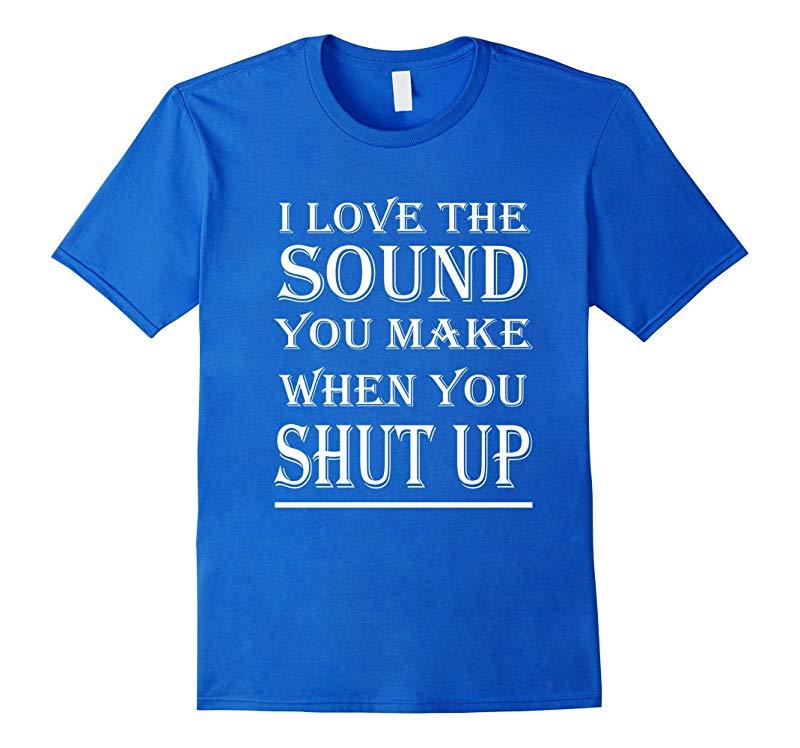I Love The Sound You Make When You Shut Up T-Shirt-RT