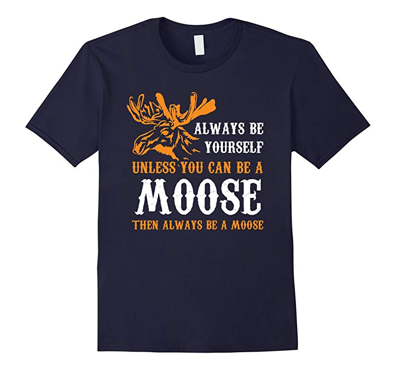 Always Be Yourself Unless You Can Be A Moose Funny T-Shirt-RT