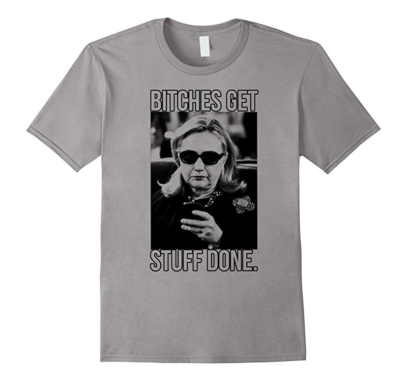 Bitches Get Stuff Done - Hillary Clinton for President Shirt-RT