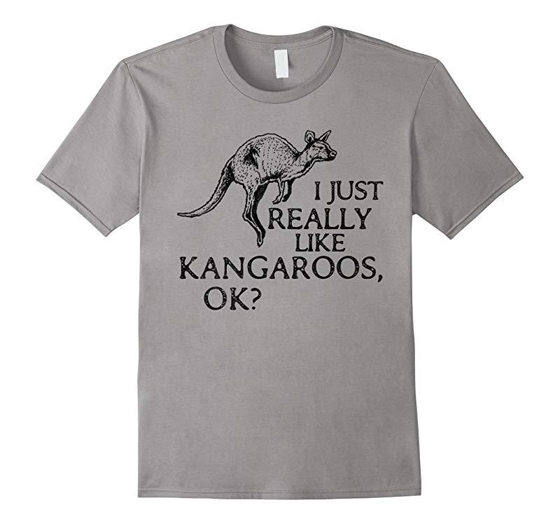 I Just Really Like Kangaroos OK? - Funny Kangaroo T-shirt-PL