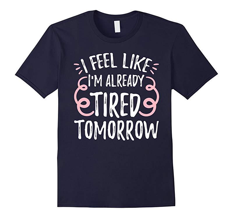 I Feel Like I'm Already Tired Tomorrow Funny T-shirt-RT