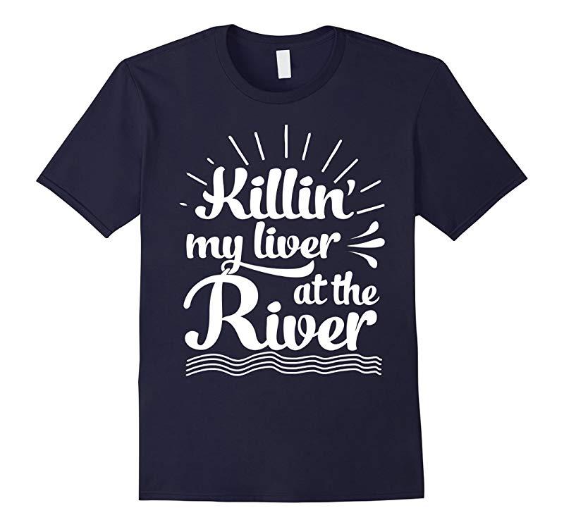 Killin My Liver At The River Tshirt-RT