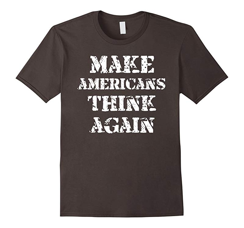 Make AMERICANS THINK Again Anti-Republican Anti-Trump Shirt-CD