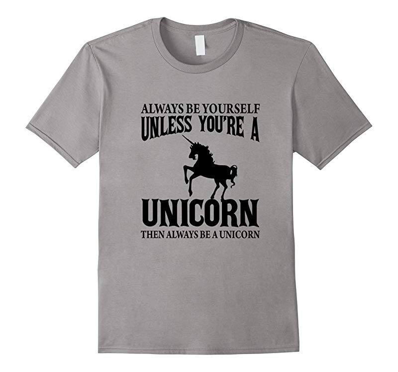 Always Be Yourself Unless Youre A Unicorn T-Shirt-RT
