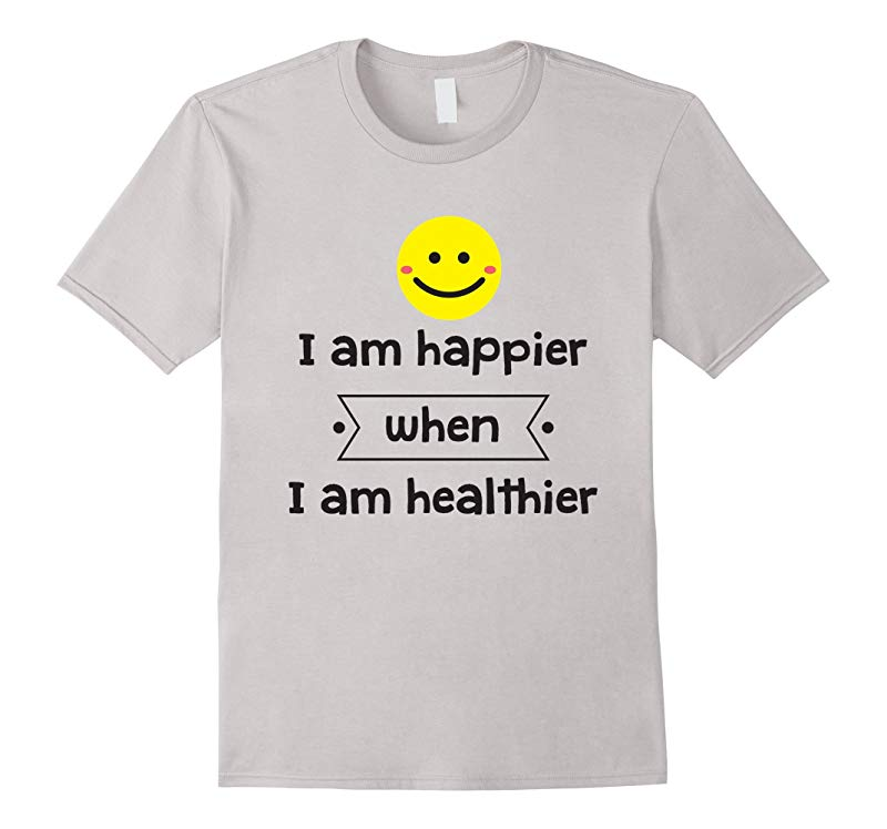 Healthy Living T-Shirt I Am Happier When I Am Healthier-TH