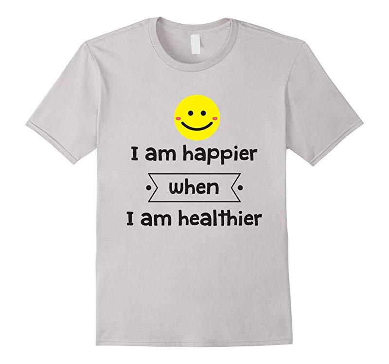Healthy Living T-Shirt I Am Happier When I Am Healthier-TH