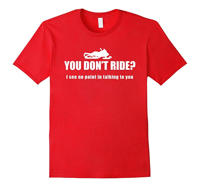 You Don't Ride I See No Point in Talking Snowmobile Tshirt-ANZ